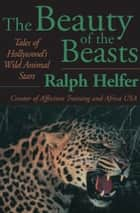 The Beauty of the Beasts - Tales of Hollywood's Wild Animal Stars ebook by Ralph Helfer