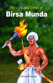 The Life and Times of Birsa Munda eBook by Gopi Krishna Kunwar