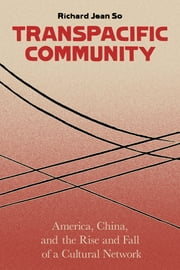 Transpacific Community - America, China, and the Rise and Fall of a Global Cultural Network ebook by Richard Jean So