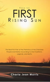 From the First Rising Sun - The Real First Part of the Prehistory of the Cherokee People And Nation According to Oral Traditions, Legends, and Myths ebook by Charla Jean Morris
