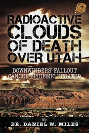 RADIOACTIVE CLOUDS OF DEATH OVER UTAH - DOWNWINDERS' FALLOUT CANCER EPIDEMIC UPDATED ebook by DR. DANIEL W. MILES