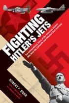 Fighting Hitler's Jets - The Extraordinary Story of the American Airmen Who Beat the Luftwaffe and Defeated Nazi Germany ebook by Robert F. Dorr