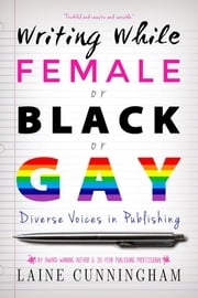 Writing While Female or Black or Gay - Diverse Voices in Publishing ebook by Laine Cunningham