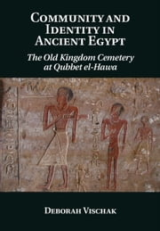 Community and Identity in Ancient Egypt - The Old Kingdom Cemetery at Qubbet el-Hawa ebook by Dr Deborah Vischak