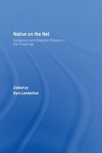 Native on the Net - Indigenous and Diasporic Peoples in the Virtual Age ebook by Kyra Landzelius