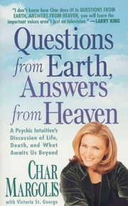 Questions From Earth, Answers From Heaven - A Psychic Intuitive's Discussion of Life, Death, and What Awaits Us Beyond ebook by Char Margolis,Victoria St. George