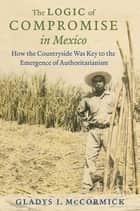 The Logic of Compromise in Mexico ebook by Gladys I. McCormick