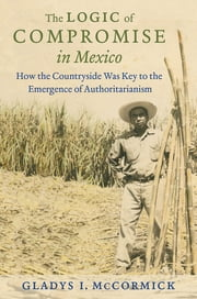 The Logic of Compromise in Mexico - How the Countryside Was Key to the Emergence of Authoritarianism ebook by Gladys I. McCormick