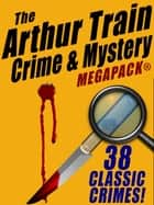 The Arthur Train Mystery MEGAPACK ®: 38 Classic Crimes eBook by Arthur Train