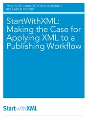 StartWithXML: Making the Case for Applying XML to a Publishing Workflow ebook by Mike Shatzkin,Brian O'Leary,Laura Dawson,Ted Hill