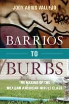 Barrios to Burbs - The Making of the Mexican American Middle Class ebook by Jody Vallejo