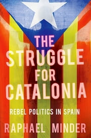 The Struggle for Catalonia - Rebel Politics in Spain ebook by Raphael Minder