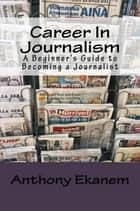 Career In Journalism - A Beginner's Guide to Becoming a Journalist ebook by Anthony Udo Ekanem