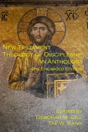 New Testament Theology of Discipleship, An Anthology, 4th ed. ebook by Deborah M. Gill,Tae W. Kang