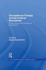 Occupational Therapy Across Cultural Boundaries - Theory, Practice and Professional Development ebook by Susan Cook Merrill
