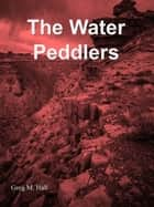 The Water Peddlers ebook by Greg M. Hall
