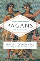 Pagans - The End of Traditional Religion and the Rise of Christianity ebook by James O'Donnell