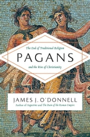 Pagans - The End of Traditional Religion and the Rise of Christianity ebook by James J. O'Donnell