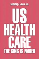 US Health Care - The King Is Naked ebook by Mushtaq A. Awan, MD