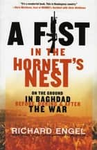 A Fist in the Hornet's Nest - On the Ground in Baghdad Before, During & After the War ebook by Richard Engel