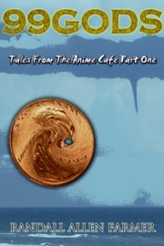99 Gods: Tales From The Anime Cafe Part One ebook by Randall Allen Farmer