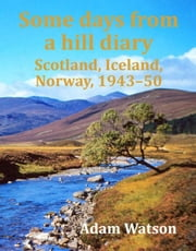 Some days from a hill diary: Scotland, Iceland, Norway, 1943-50 ebook by Watson, Adam