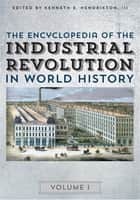 The Encyclopedia of the Industrial Revolution in World History ebook by Kenneth E. Hendrickson III