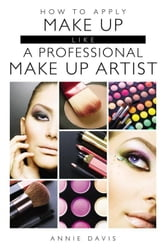 How to Apply Make Up Like a Professional Make Up Artist ebook by Annie Davis