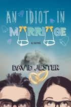 An Idiot in Marriage - A Novel ebook by David Jester