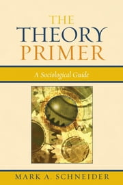 The Theory Primer - A Sociological Guide ebook by Mark A. Schneider