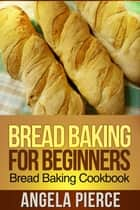 Bread Baking For Beginners ebook by Angela Pierce