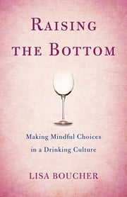 Raising the Bottom - Making Mindful Choices in a Drinking Culture ebook by Lisa Boucher