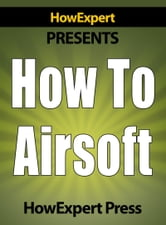 How to Airsoft: Step-by-Step Guide on How to Airsoft Like a Pro ebook by HowExpert Press