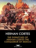 The Dispatches of Hernan Cortes the Conqueror of Mexico ebook by Hernan Cortes