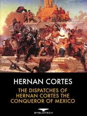 The Dispatches of Hernan Cortes the Conqueror of Mexico - Addressed to the Emperor Charles V. Written During the Conquest, and Containing a Narrative of Events ebook by Hernan Cortes