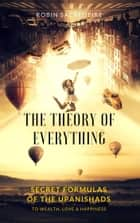The Theory of Everything: Secret Formulas of the Upanishads to Wealth, Love and Happiness ebook by Robin Sacredfire