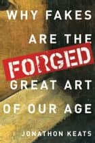 Forged - Why Fakes are the Great Art of Our Age ebook by Jonathon Keats
