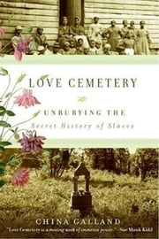 Love Cemetery - Unburying the Secret History of Slaves ebook by China Galland