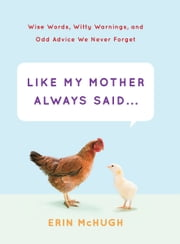 Like My Mother Always Said... - Wise Words, Witty Warnings, and Odd Advice We Never Forget ebook by Erin McHugh