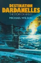 Destination Dardanelles - The Story of HMS E7 ebook by Michael    Wilson