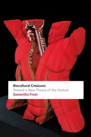 Biocultural Creatures - Toward a New Theory of the Human ebook by Samantha Frost