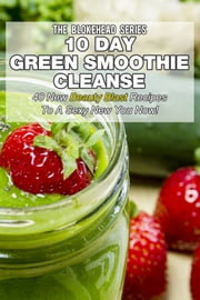 10 Day Green Smoothie Cleanse: 40 New Beauty Blast Recipes To A Sexy New You Now ebook by The Blokehead