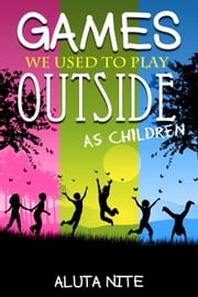 Games We Used to Play Outside as Children - Activity and Creativity during Our Childhood Days ebook by Aluta Nite