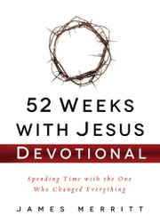 52 Weeks with Jesus Devotional - Spending Time with the One Who Changed Everything ebook by James Merritt