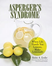 Aspergers Syndrome - When Life Hands You Lemons, Make Lemonade ebook by Anita A. Lesko