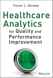 Healthcare Analytics for Quality and Performance Improvement ebook by Trevor L. Strome