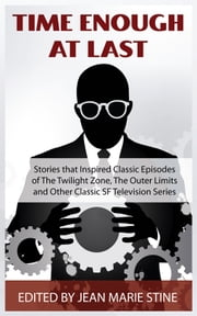 Time Enough At Last - & Other Sf Stories That Inspired Classic Episodes Of The Twilight Zone, The Outer Limits, Tales Of Tomorrow, And Other Vintage Sf Television Series ebook by Jean Marie Stine