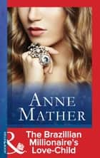 The Brazilian Millionaire's Love-Child (Mills & Boon Modern) (The Anne Mather Collection) ebook by Anne Mather