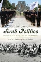 A Century of Arab Politics ebook by Bruce Maddy-Weitzman