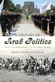 A Century of Arab Politics - From the Arab Revolt to the Arab Spring ebook by Bruce Maddy-Weitzman